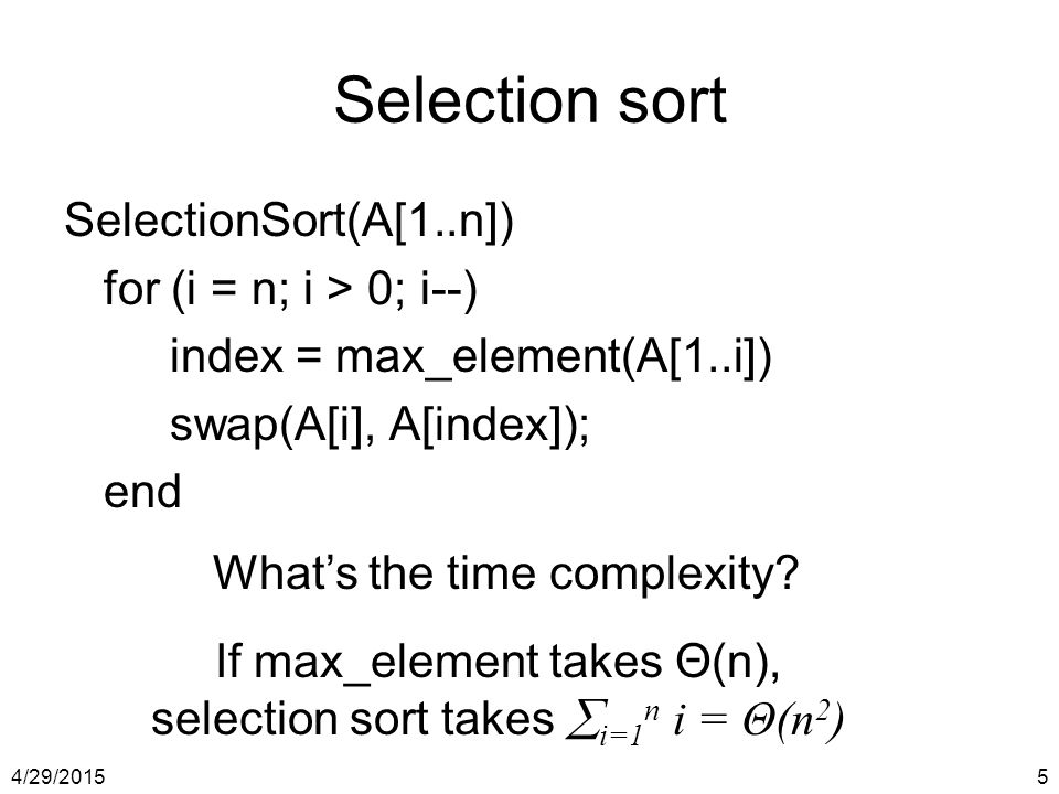 Selection sort SelectionSort(A[1..n]) for (i = n; i > 0; i--)